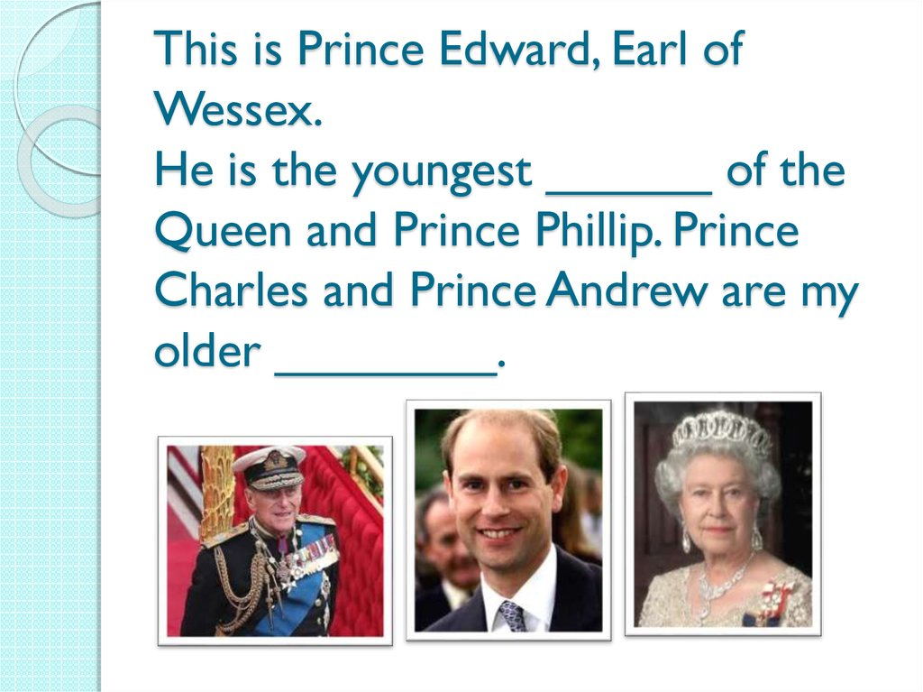 This is Prince Edward, Earl of Wessex. He is the youngest ______ of the Queen and Prince Phillip. Prince Charles and Prince