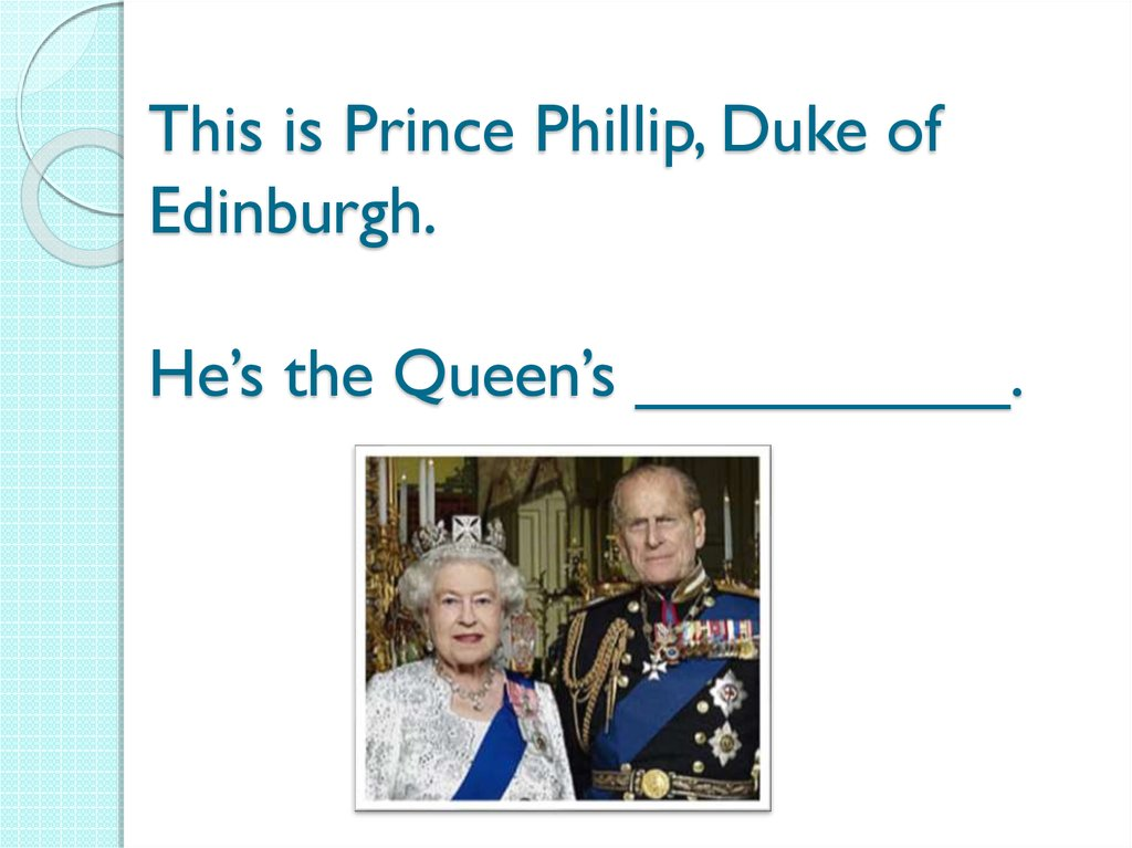 This is Prince Phillip, Duke of Edinburgh. He's the Queen's __________.