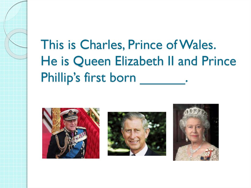 This is Charles, Prince of Wales. He is Queen Elizabeth II and Prince Phillip's first born ______.