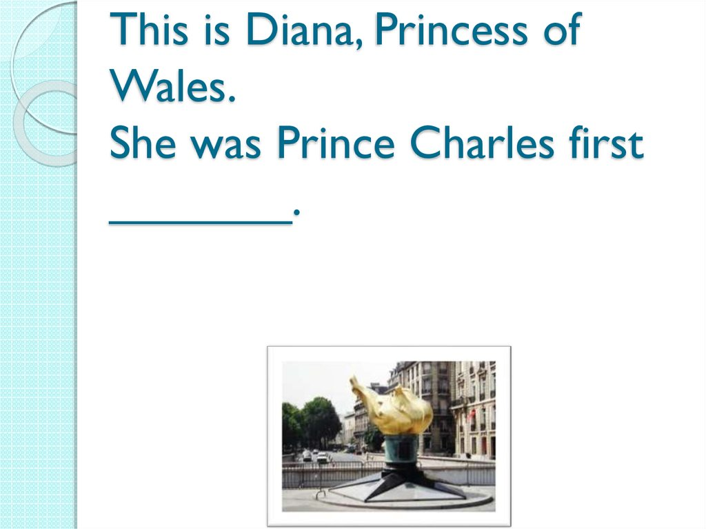 This is Diana, Princess of Wales. She was Prince Charles first _______.