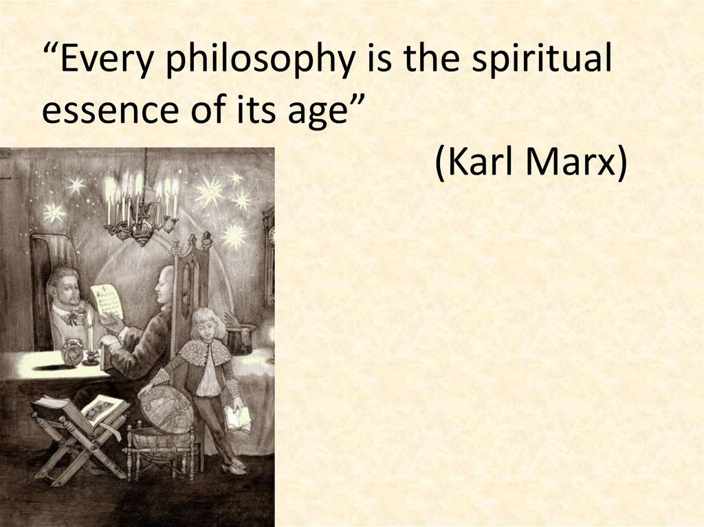 """Every philosophy is the spiritual essence of its age"" (Karl Marx)"