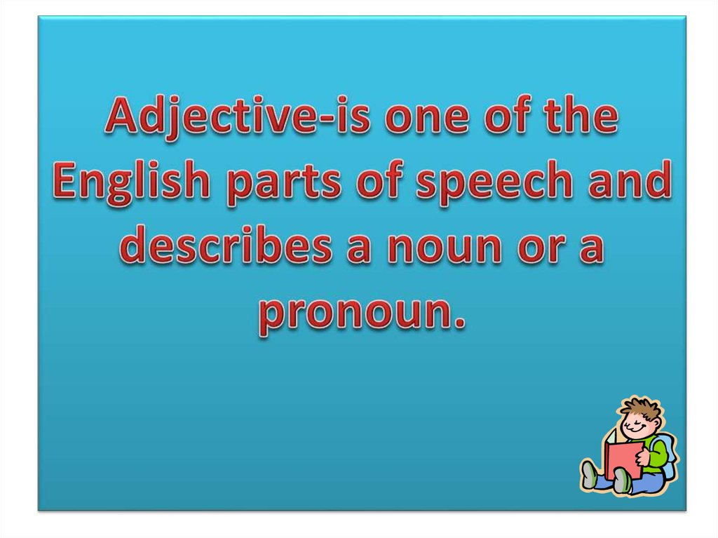 Adjective-is one of the English parts of speech and describes a noun or a pronoun.