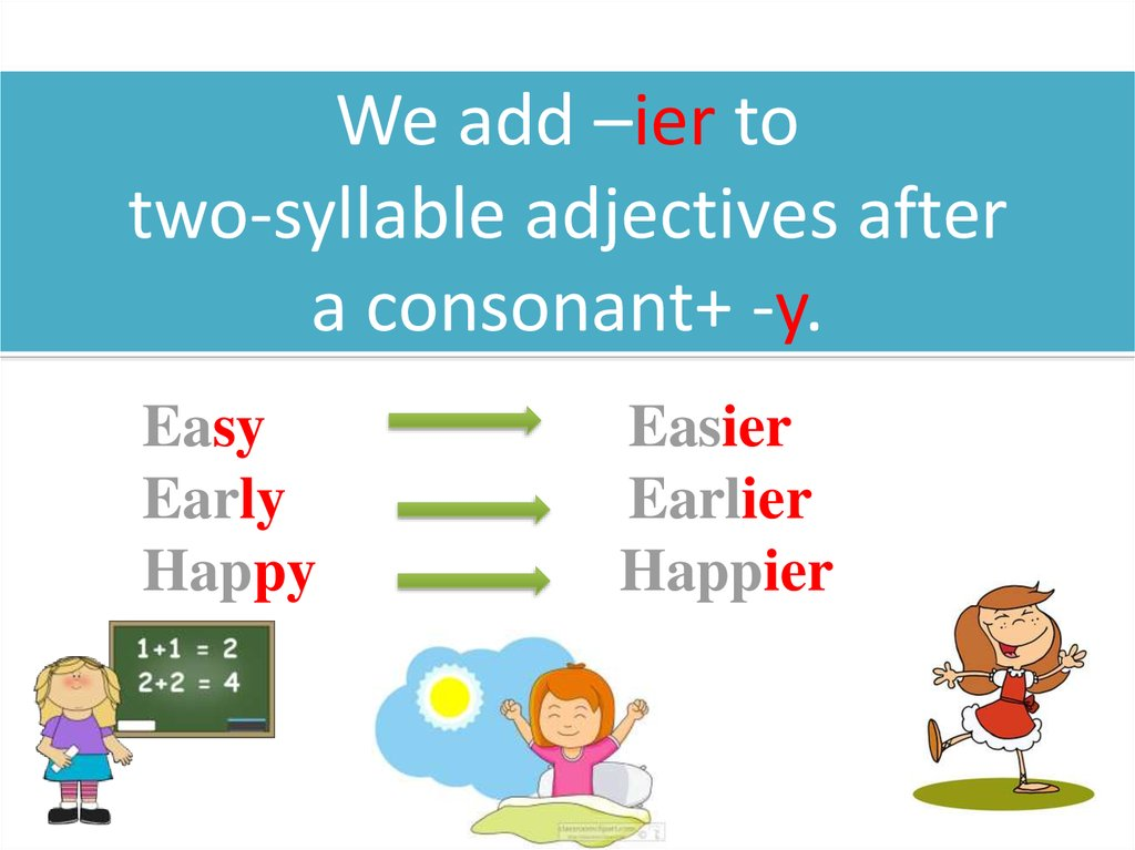 We add –ier to two-syllable adjectives after a consonant+ -y.