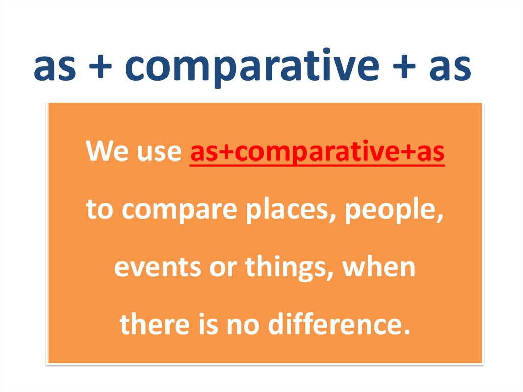 We use as+comparative+as to compare places, people, events or things, when there is no difference.