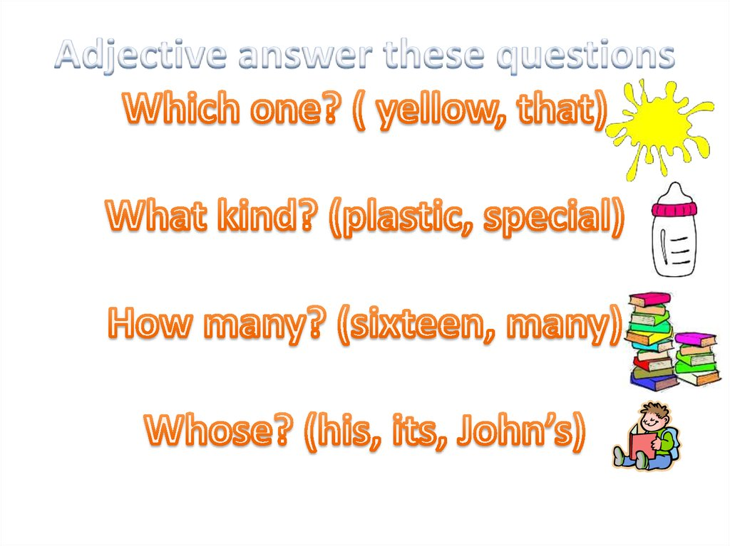 Adjective answer these questions Which one? ( yellow, that) What kind? (plastic, special) How many? (sixteen, many) Whose?