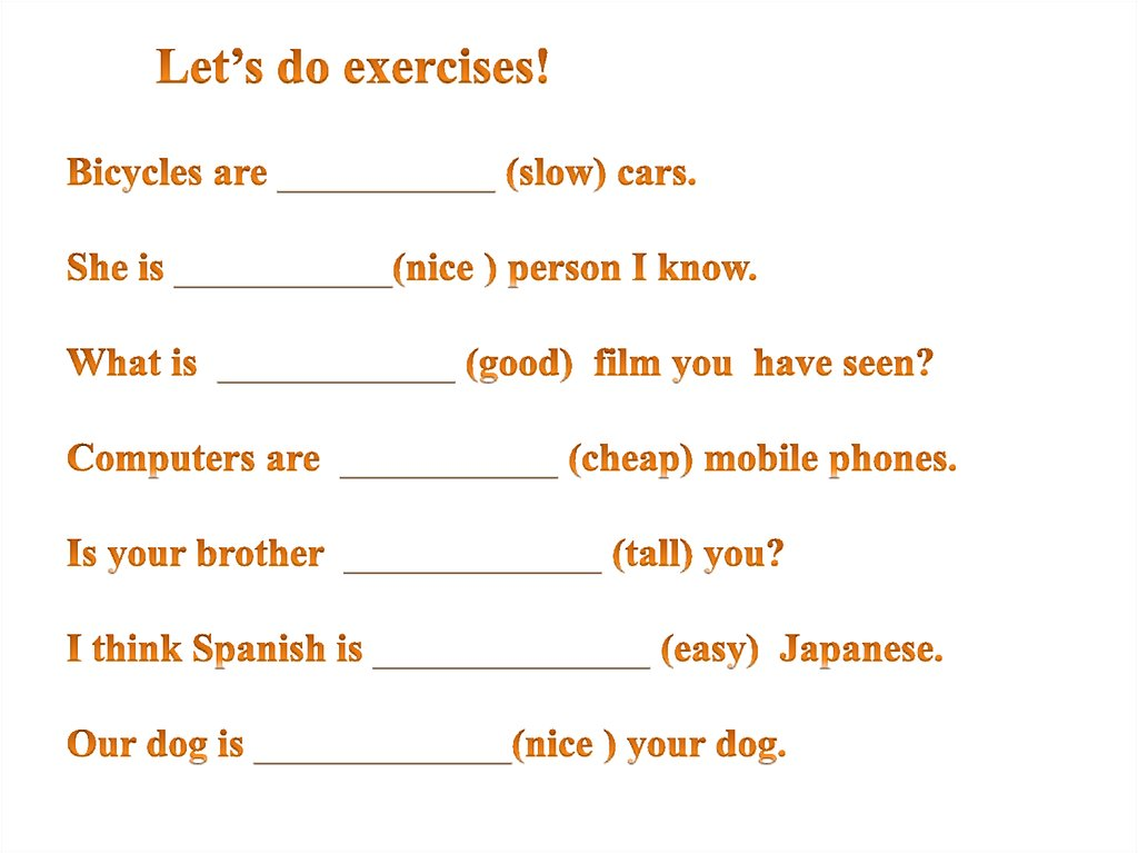 Let's do exercises! Bicycles are ___________ (slow) cars. She is ___________(nice ) person I know. What is ____________ (good)