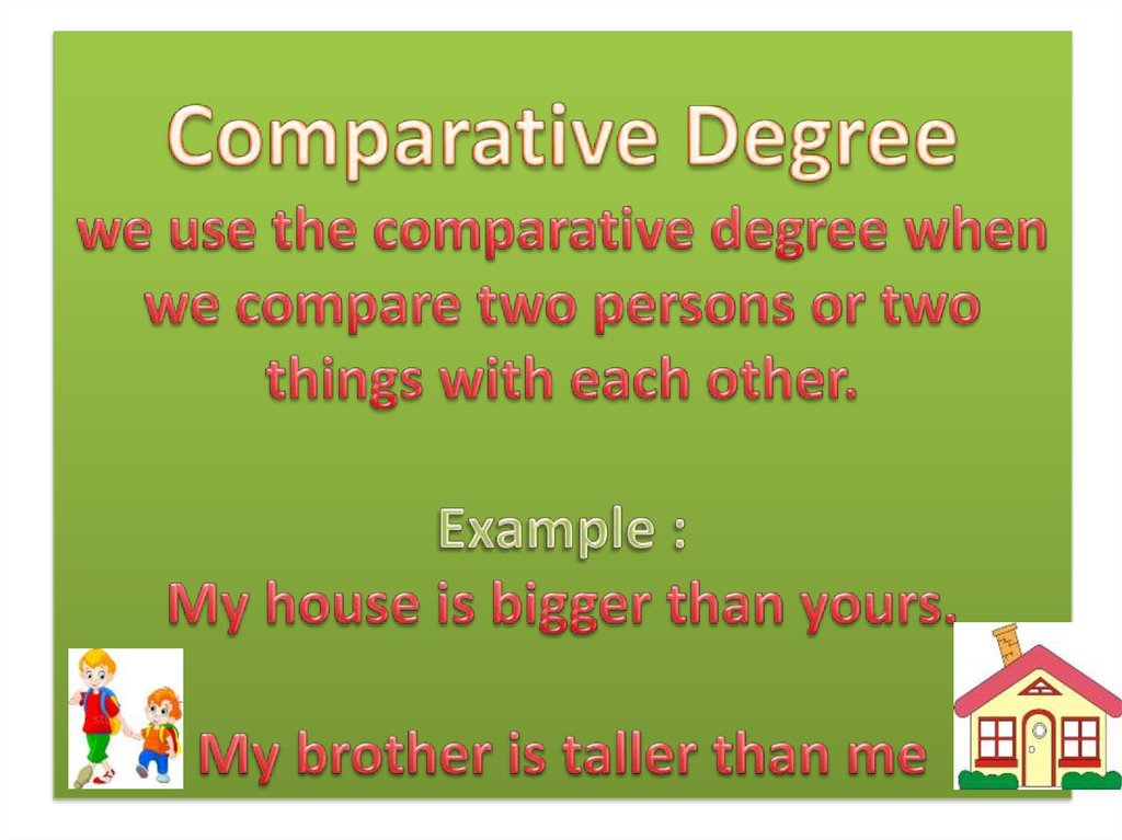 Comparative Degree we use the comparative degree when we compare two persons or two things with each other. Example : My house