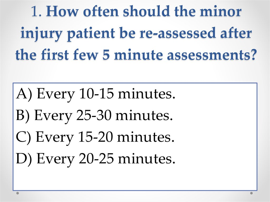 1. How often should the minor injury patient be re-assessed after the first few 5 minute assessments?