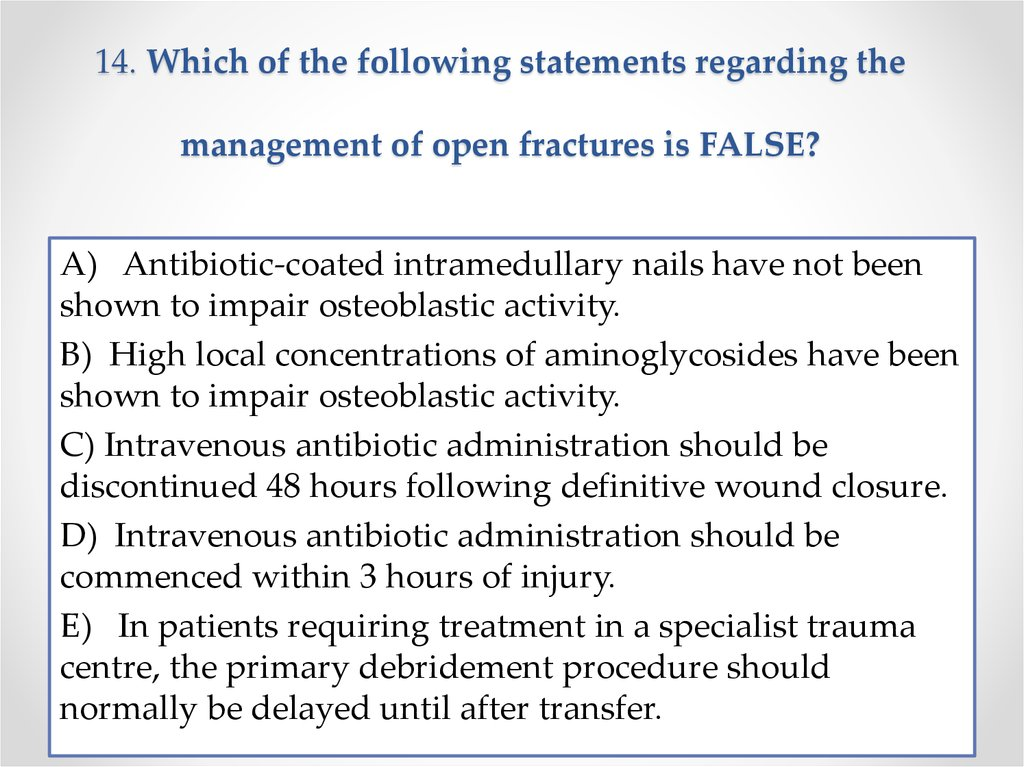 14. Which of the following statements regarding the management of open fractures is FALSE?