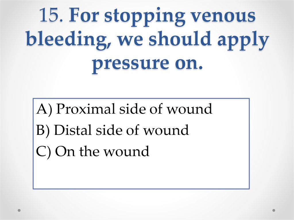 15. For stopping venous bleeding, we should apply pressure on.
