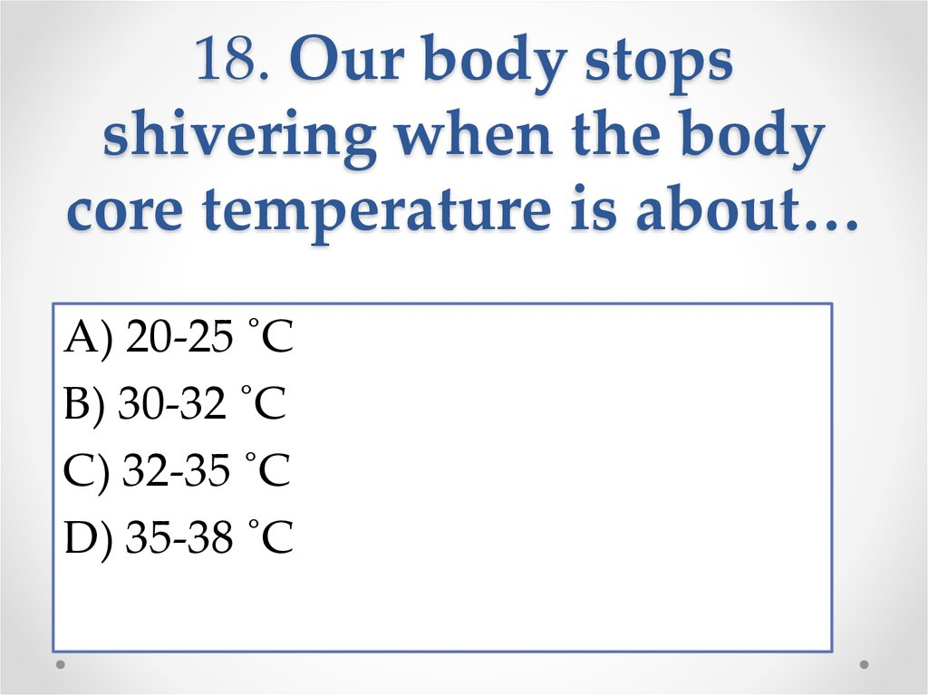 18. Our body stops shivering when the body core temperature is about…