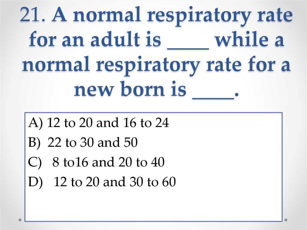 21. A normal respiratory rate for an adult is ____ while a normal respiratory rate for a new born is ____.
