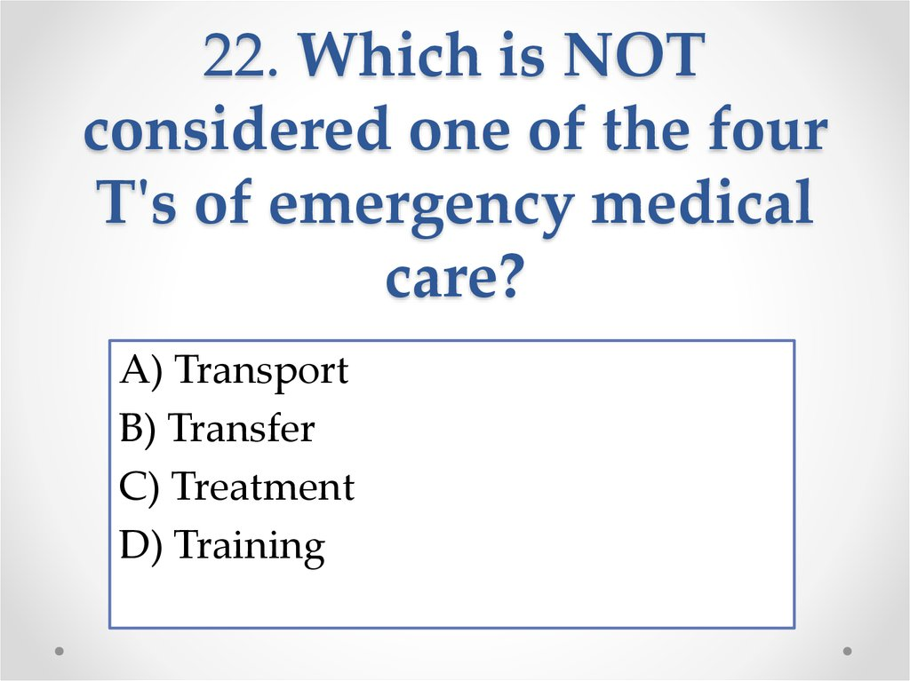 22. Which is NOT considered one of the four T's of emergency medical care?