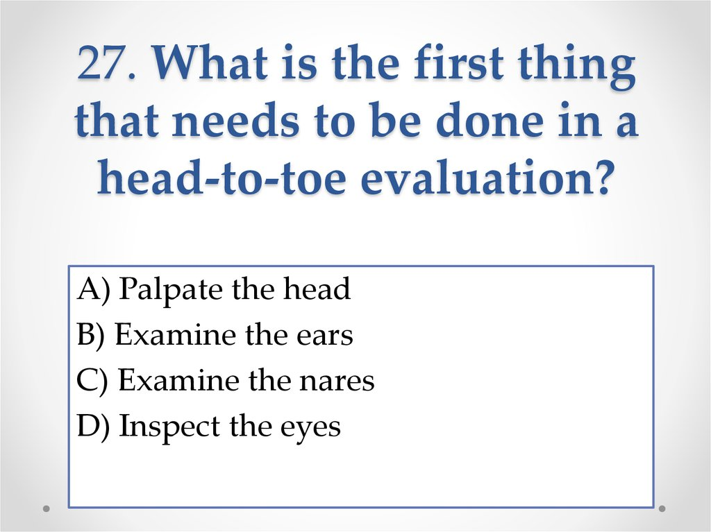 27. What is the first thing that needs to be done in a head-to-toe evaluation?