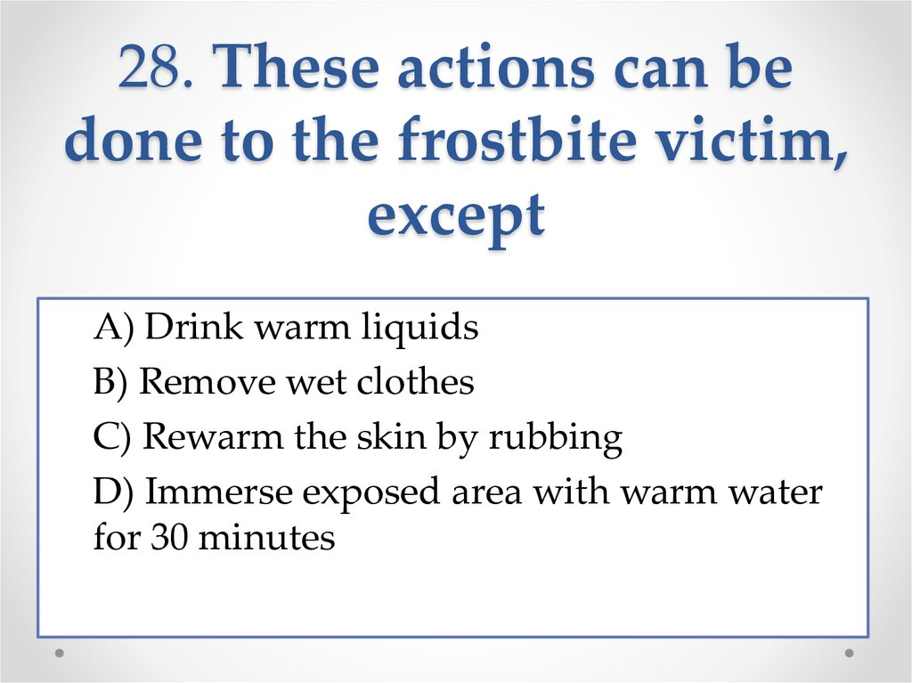 28. These actions can be done to the frostbite victim, except