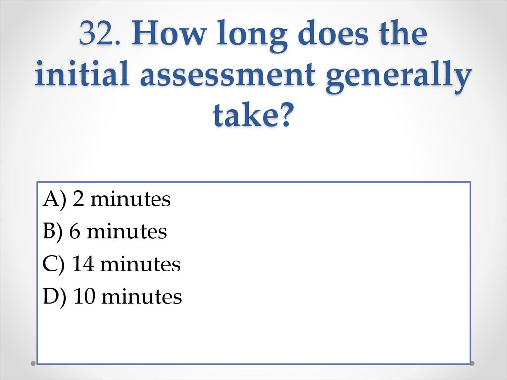 32. How long does the initial assessment generally take?