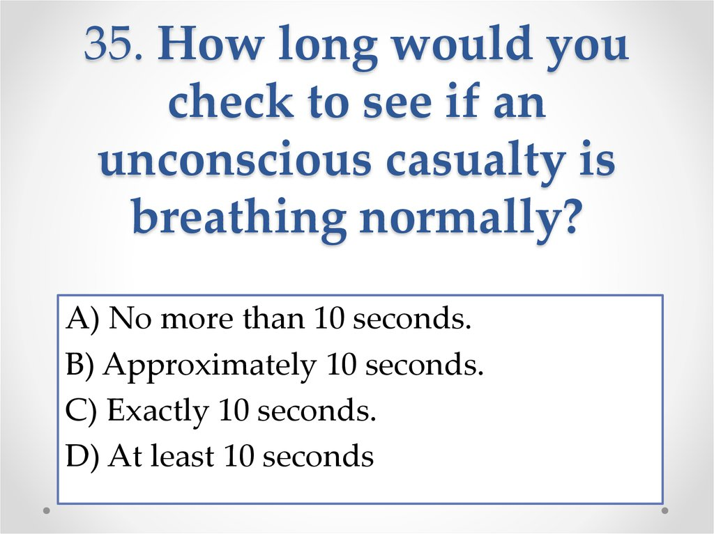 35. How long would you check to see if an unconscious casualty is breathing normally?