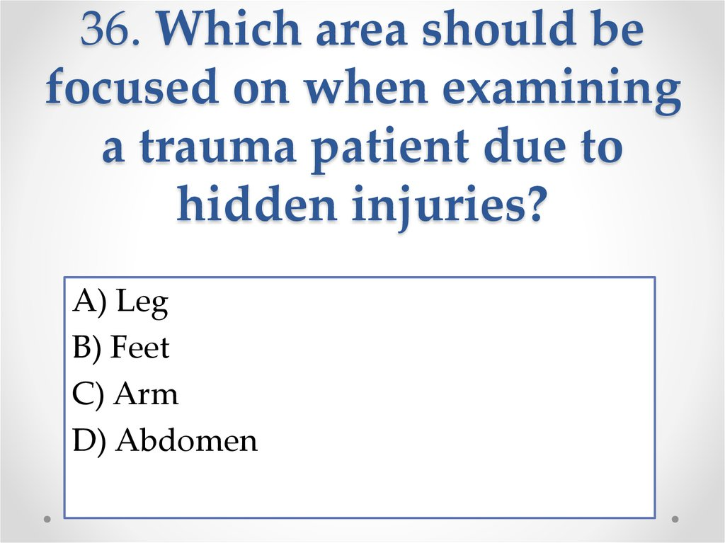 36. Which area should be focused on when examining a trauma patient due to hidden injuries?