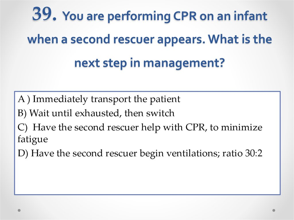 39. You are performing CPR on an infant when a second rescuer appears. What is the next step in management?