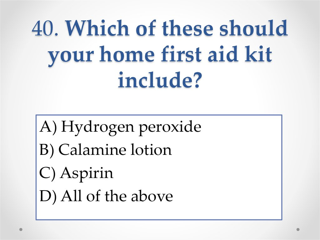 40. Which of these should your home first aid kit include?