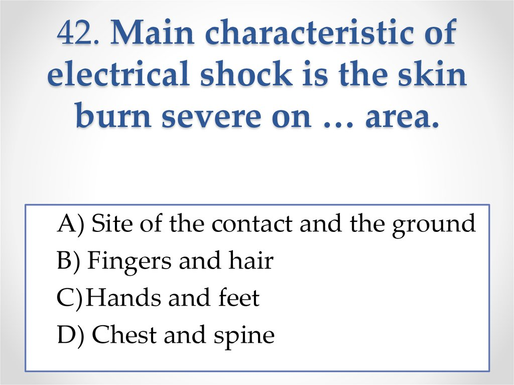 42. Main characteristic of electrical shock is the skin burn severe on … area.