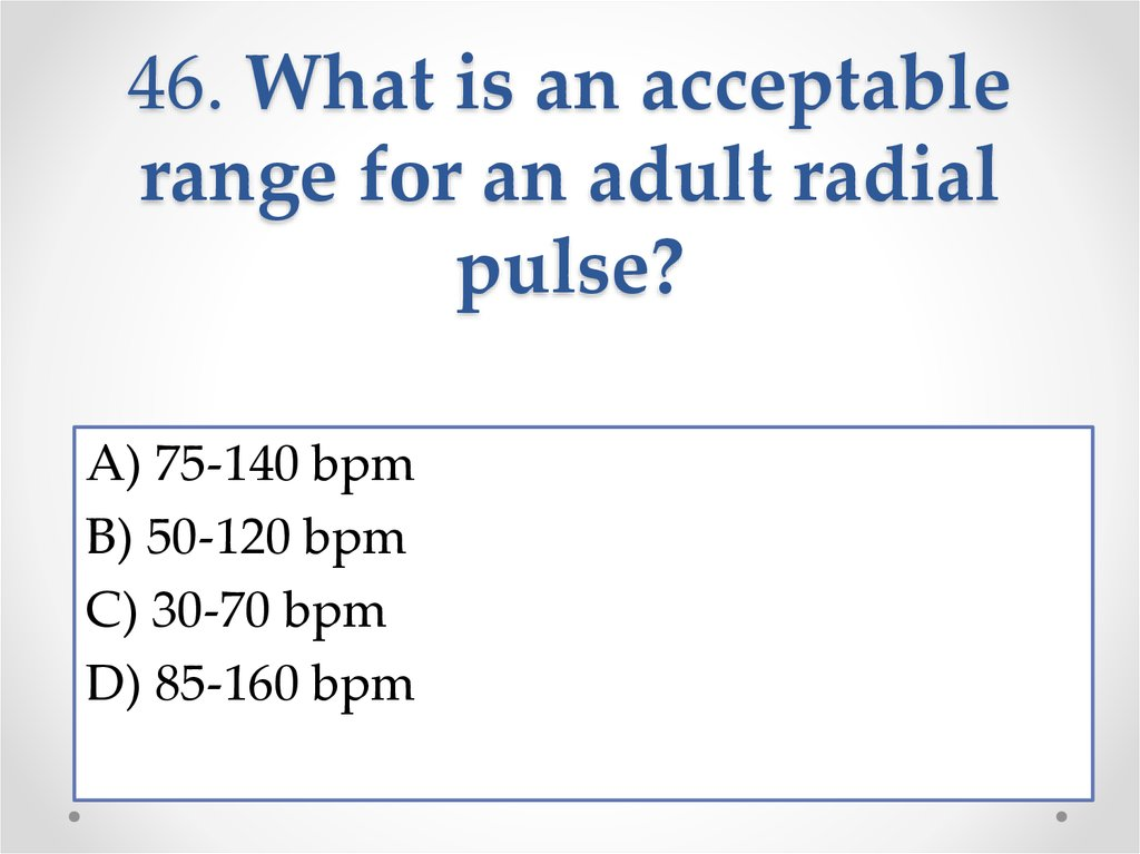 46. What is an acceptable range for an adult radial pulse?