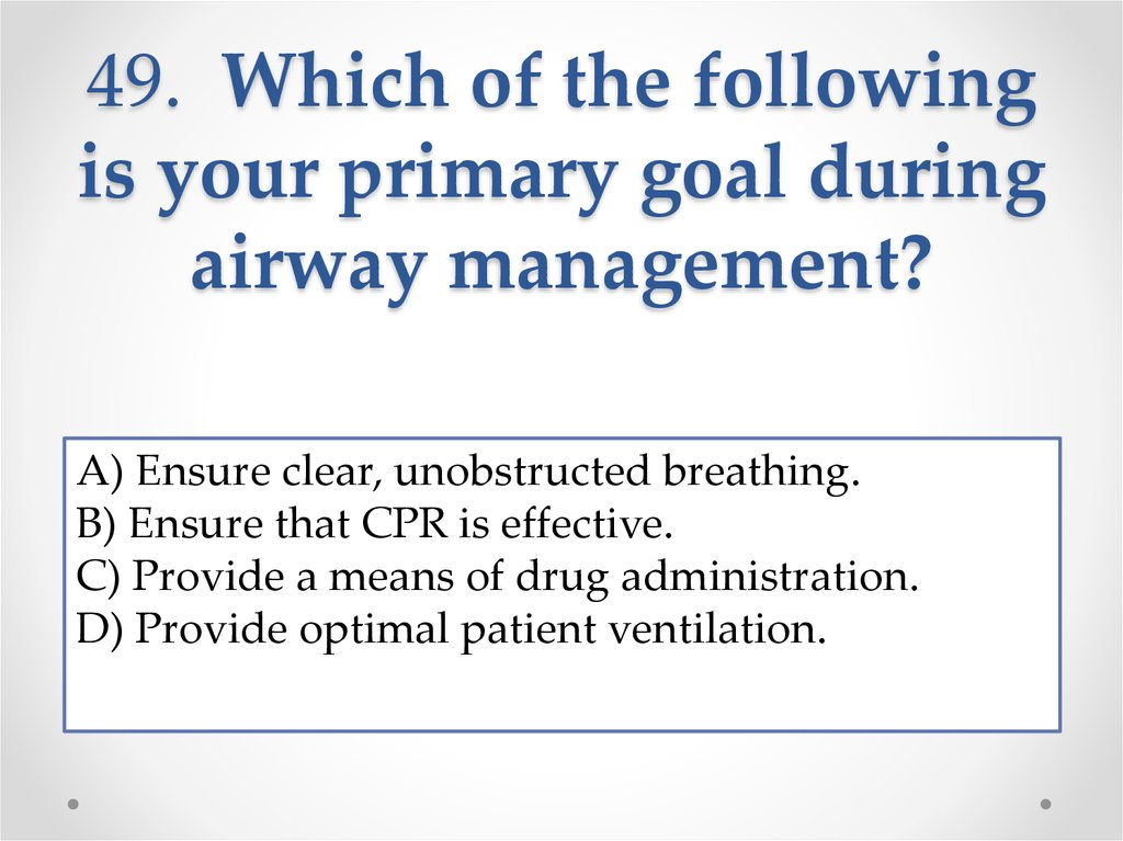 49. Which of the following is your primary goal during airway management?