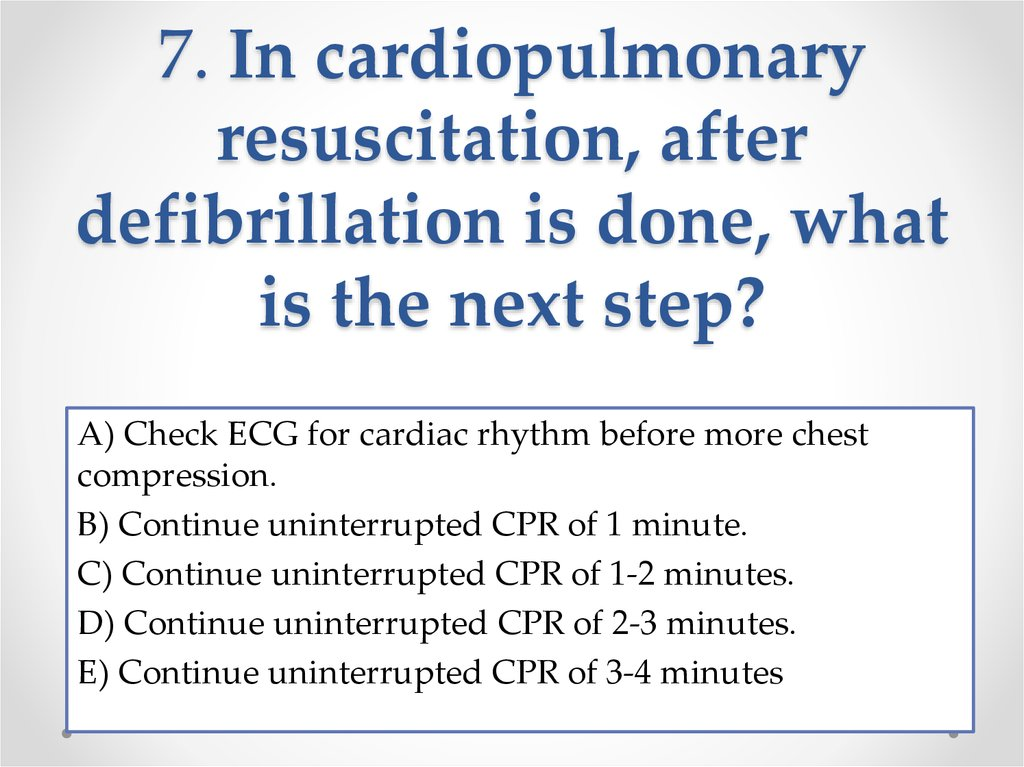 7. In cardiopulmonary resuscitation, after defibrillation is done, what is the next step?