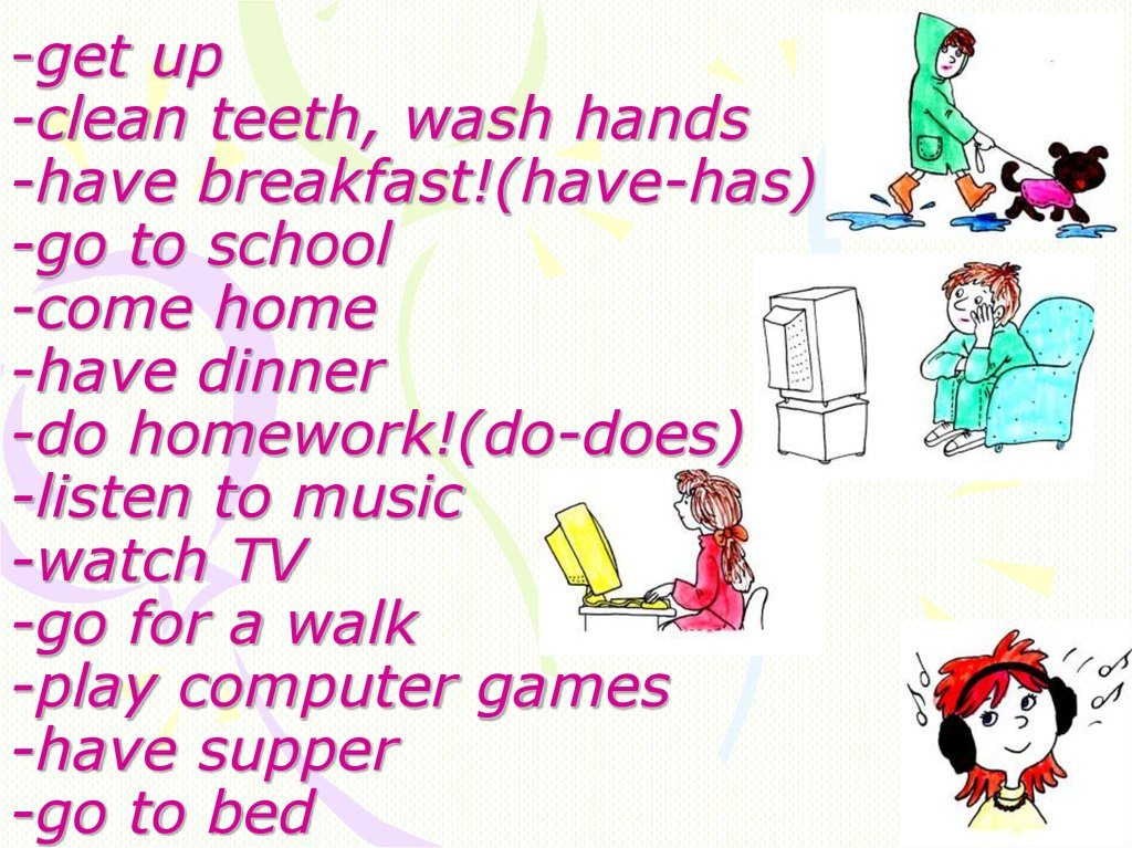 -get up -clean teeth, wash hands -have breakfast!(have-has) -go to school -come home -have dinner -do homework!(do-does)