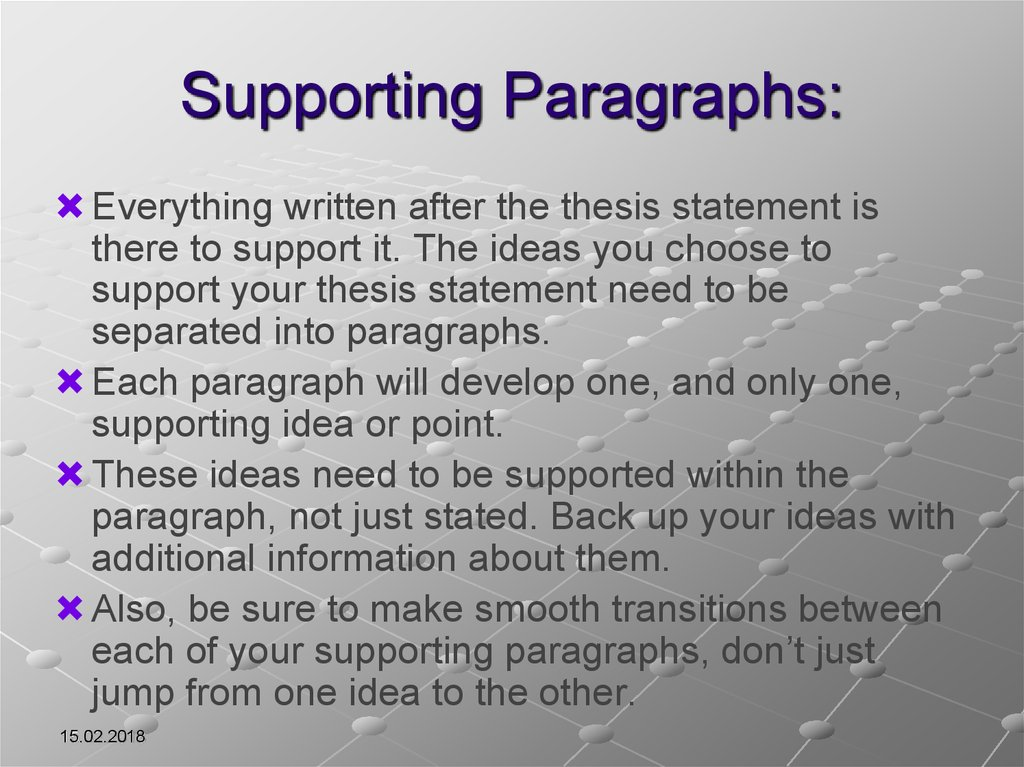 supporting your thesis Use effective paragraph structure to explain and support your thesis statement effective paragraphs are important in all types of writing your paragraphs guide your reader through the paper by helping to explain, substantiate, and support your thesis statement or argument each paragraph should discuss one major point or idea.