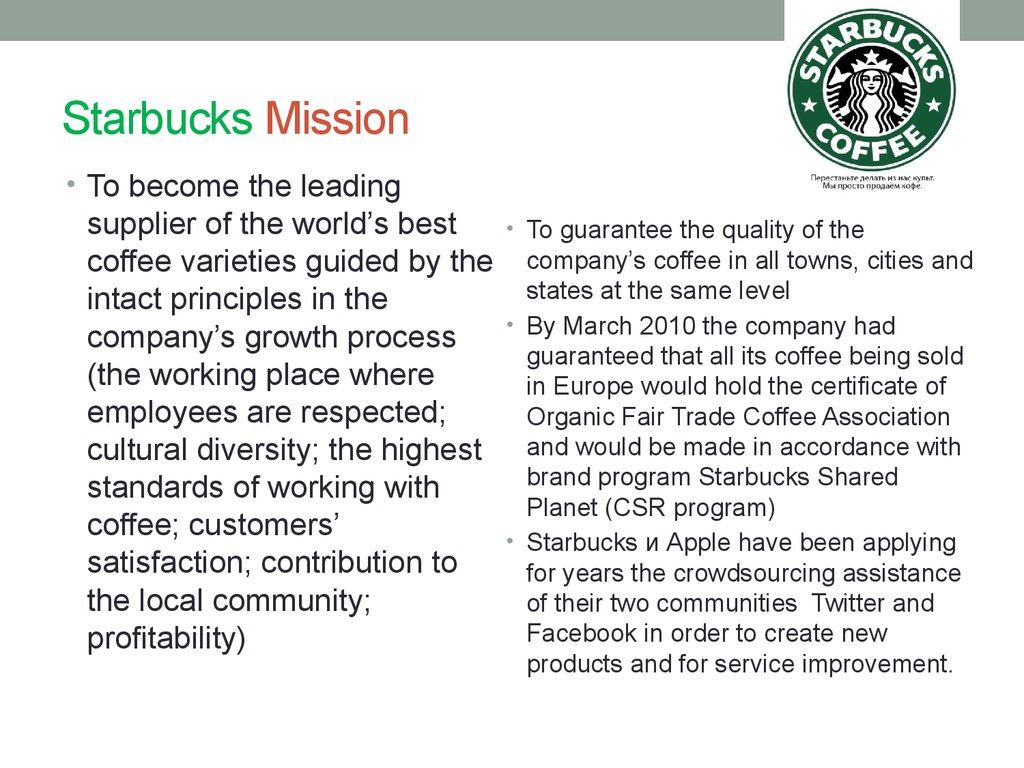 starbucks mission strategic choices Starbucks' mission is literally to inspire and nurture the human spirit – one person, one cup and one neighborhood at a time the company hinges its mission on a number of principles, including offering high-quality, ethically produced coffee, treating employees and customers with respect.