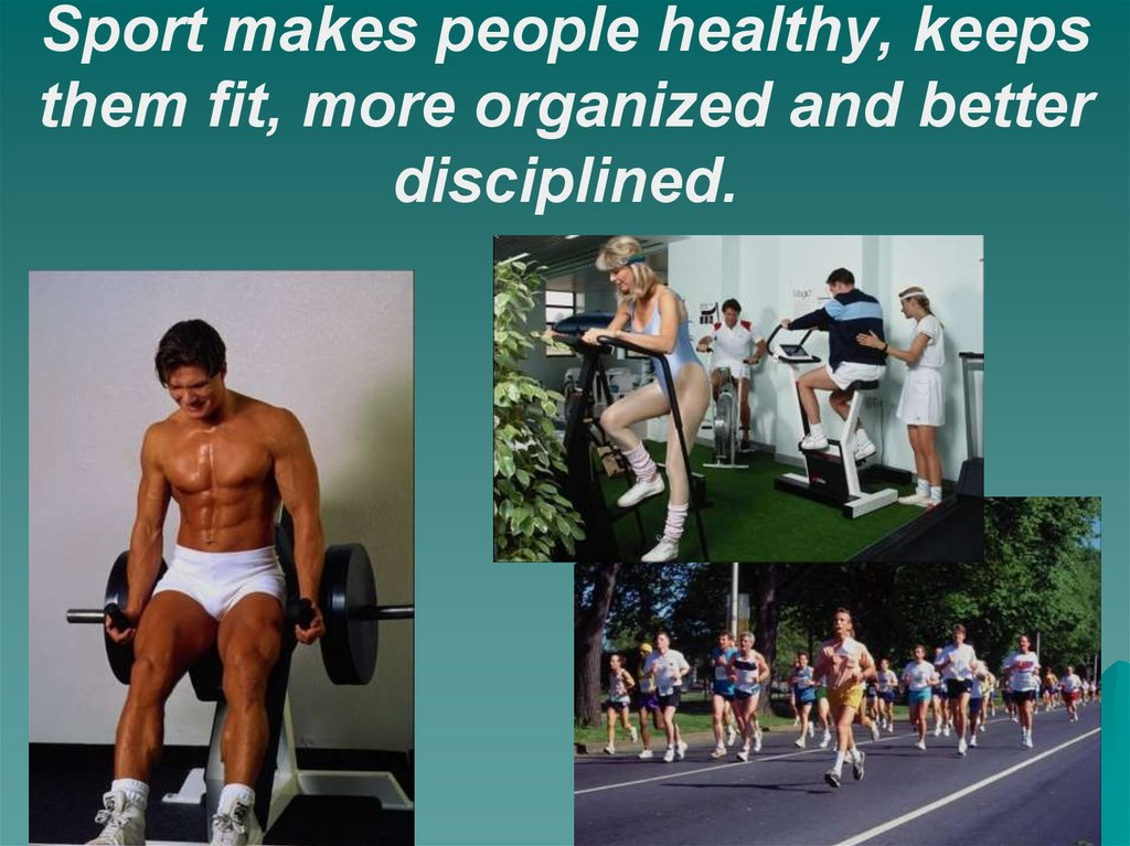 Sport makes people healthy, keeps them fit, more organized and better disciplined.