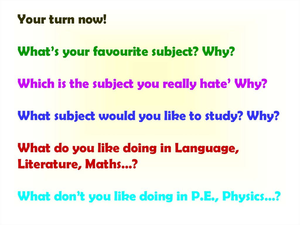 Your turn now! What's your favourite subject? Why? Which is the subject you really hate' Why? What subject would you like to