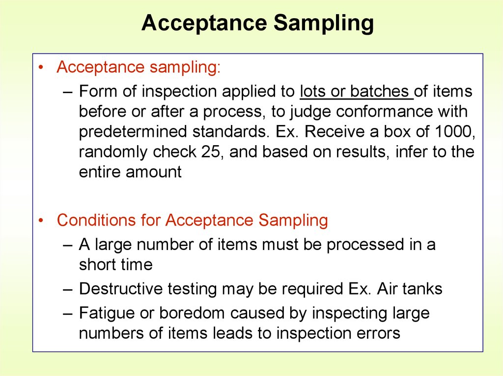 acceptance sampling In the most straightforward case, such as the sampling of a batch of material from production (acceptance sampling by lots), it would be most desirable to identify and measure every single item in the population and to include any one of them in our sample.