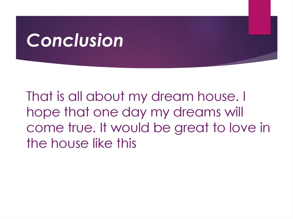 That is all about my dream house. I hope that one day my dreams will come true. It would be great to love in the house like