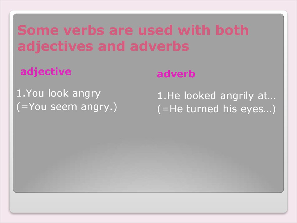 Some verbs are used with both adjectives and adverbs