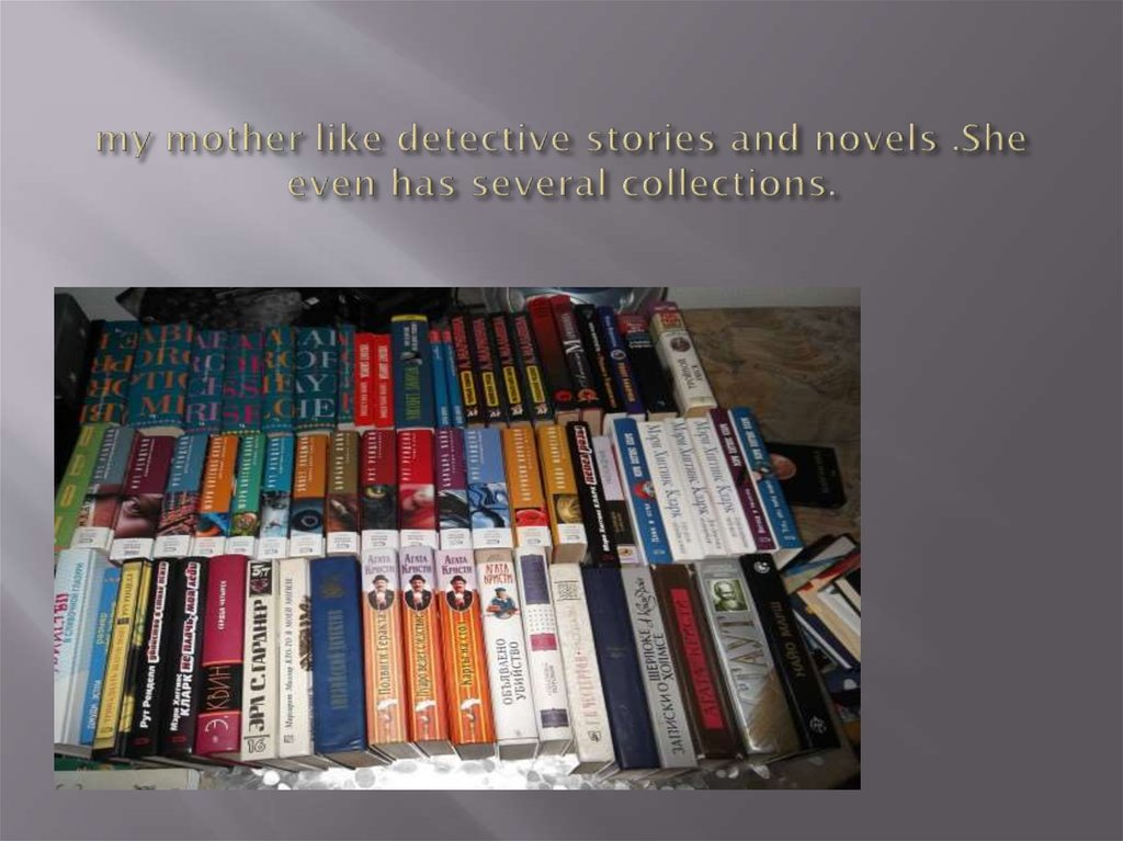 my mother like detective stories and novels .She even has several collections.