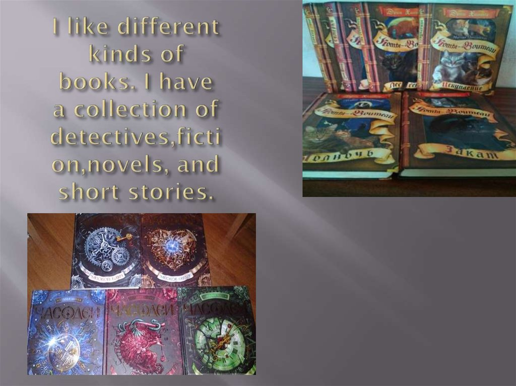 I like different kinds of books. I have a collection of detectives,fiction,novels, and short stories.