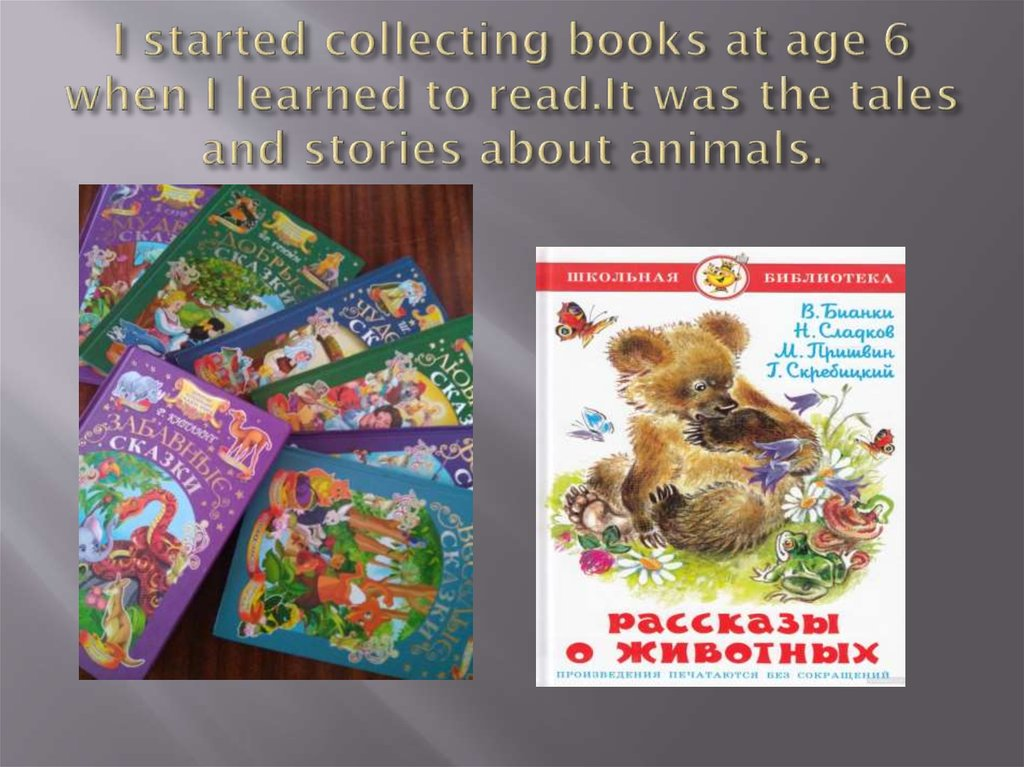 I started collecting books at age 6 when I learned to read.It was the tales and stories about animals.