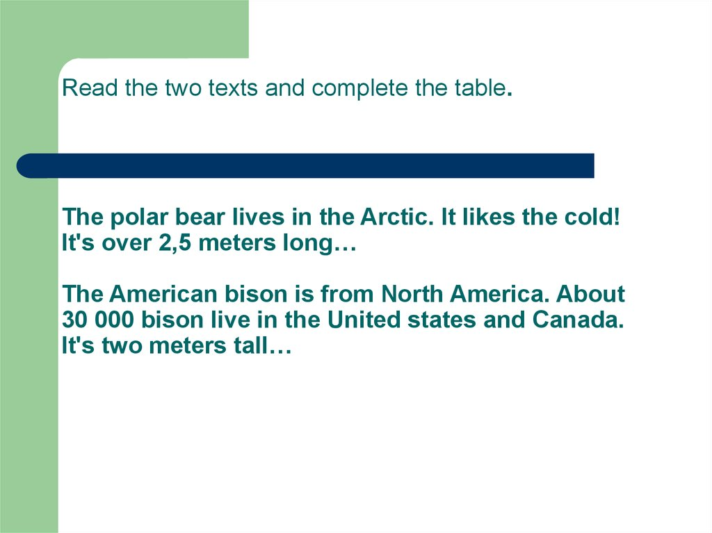 Read the two texts and complete the table. The polar bear lives in the Arctic. It likes the cold! It's over 2,5 meters long…