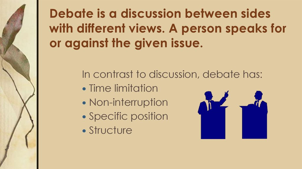 Debate is a discussion between sides with different views. A person speaks for or against the given issue.