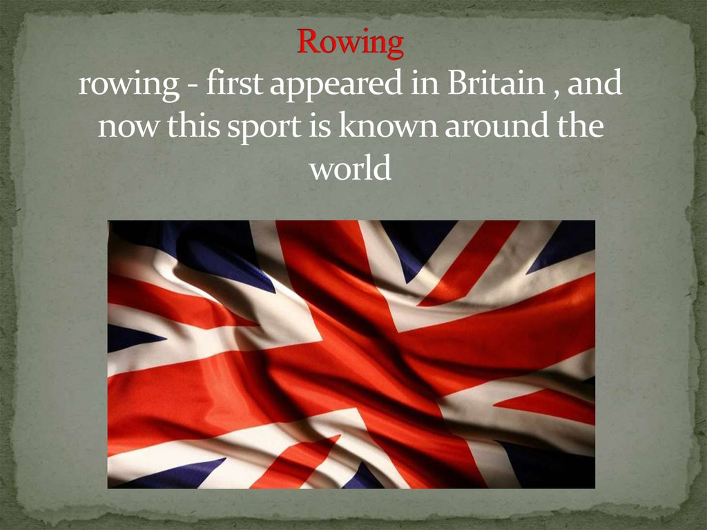 Rowing rowing - first appeared in Britain , and now this sport is known around the world