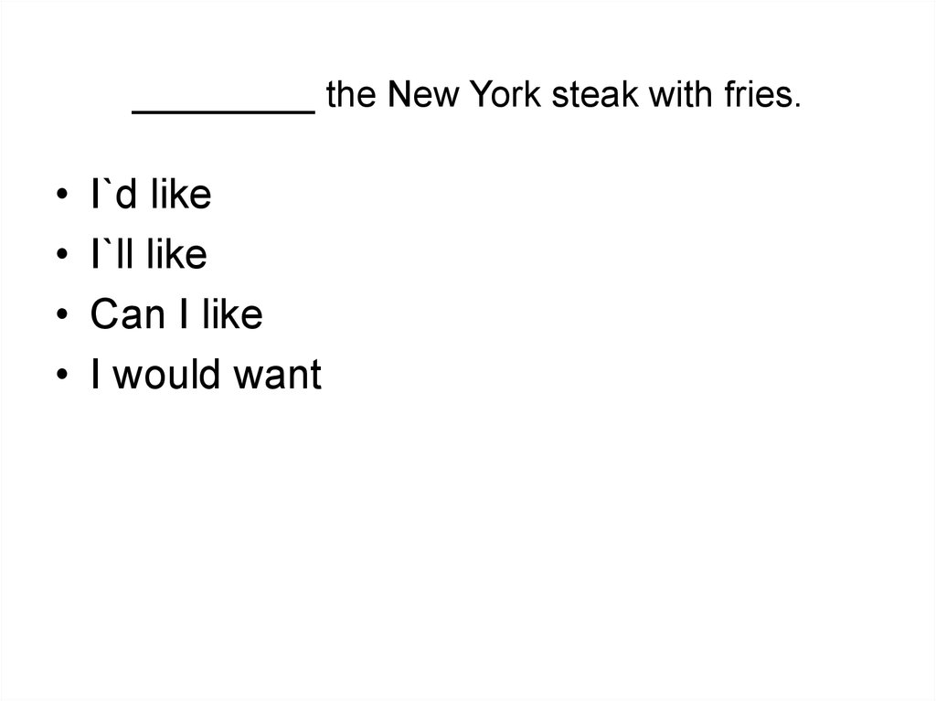 _________ the New York steak with fries.