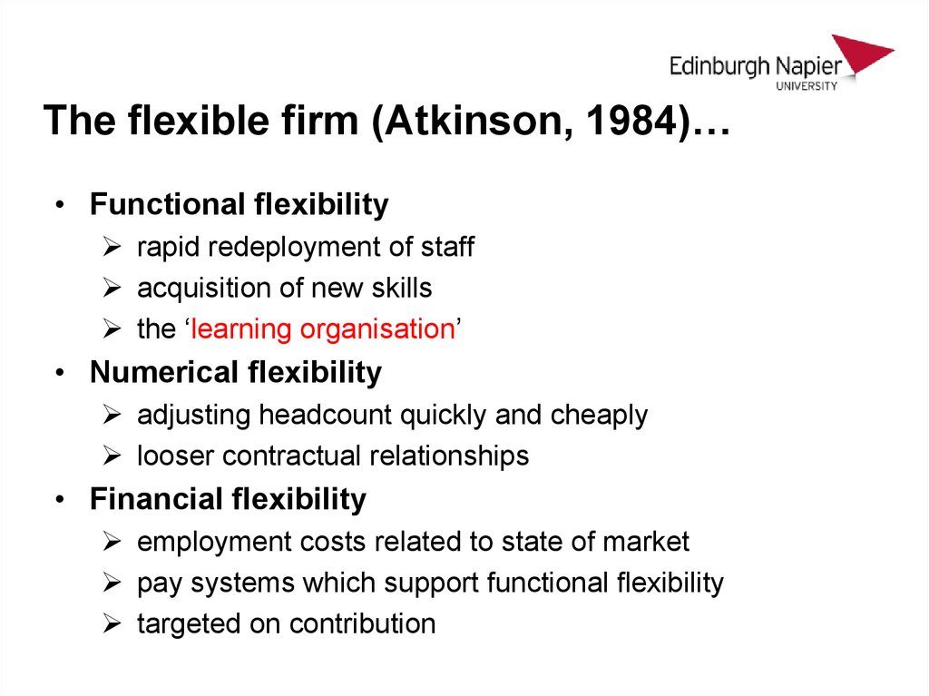 atkinson 1984 flexible firm 5 the flexible firm (atkinson, 1984) • functional flexibility rapid redeployment of staff acquisition of new skills the 'learning organisation' • numerical flexibility adjusting headcount quickly and cheaply looser contractual relationships • financial flexibility employment costs related to state.