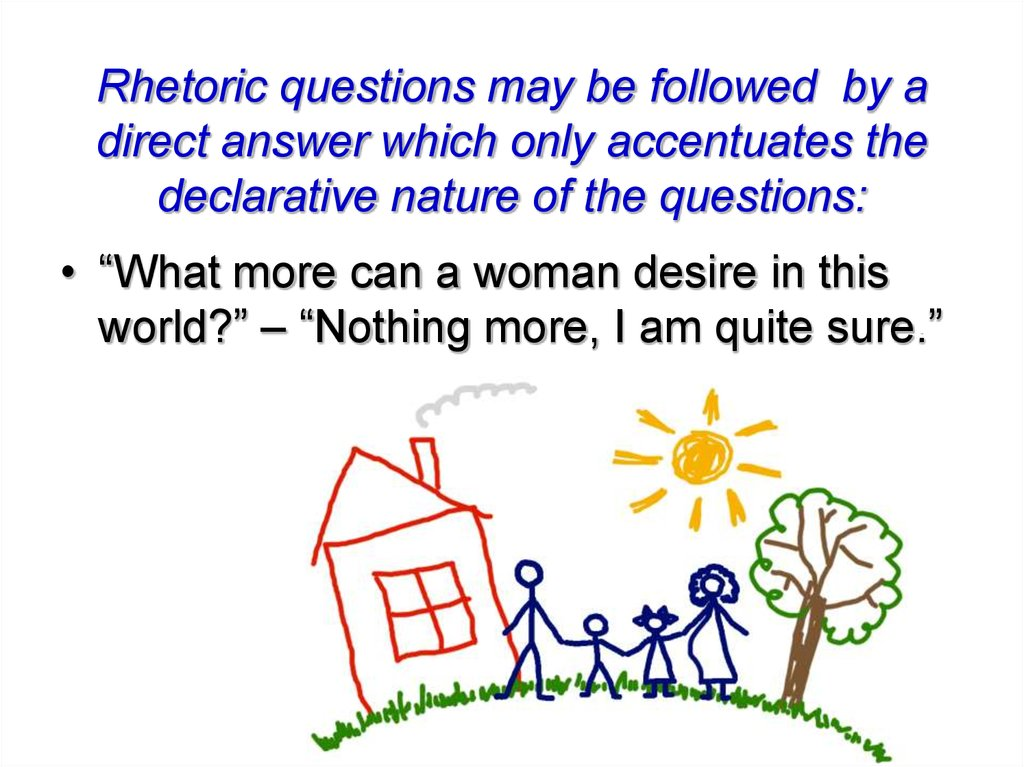 Rhetoric questions may be followed by a direct answer which only accentuates the declarative nature of the questions: