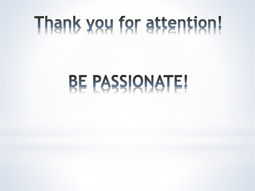 Thank you for attention! BE PASSIONATE!