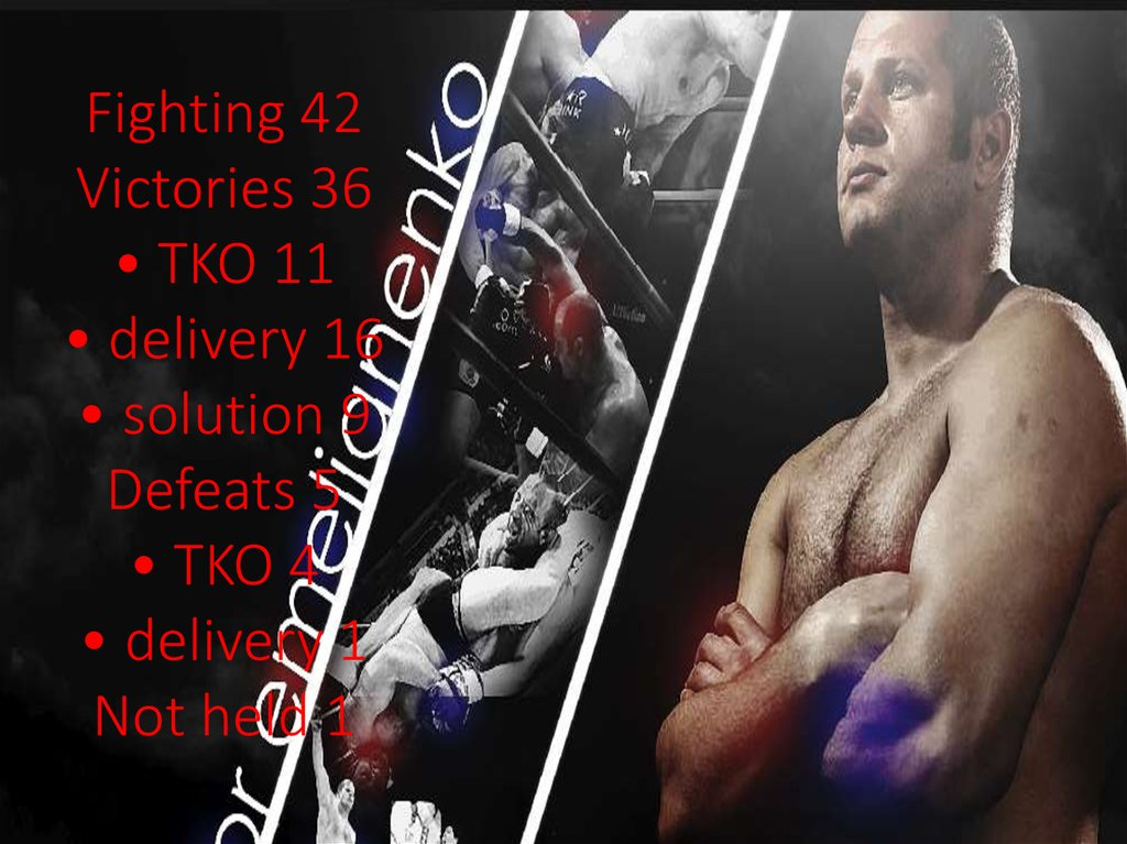 Fighting 42 Victories 36 • TKO 11 • delivery 16 • solution 9 Defeats 5 • TKO 4 • delivery 1 Not held 1