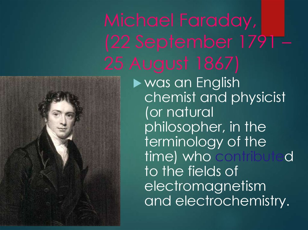 Michael Faraday, (22 September 1791 – 25 August 1867)