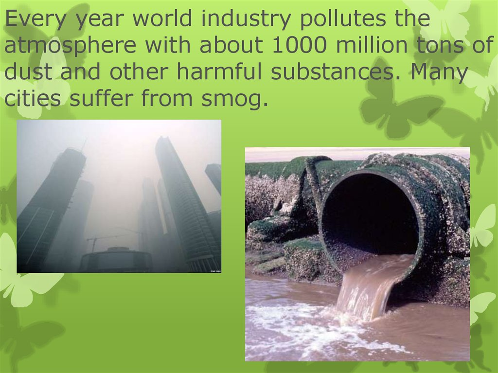 Every year world industry pollutes the atmosphere with about 1000 million tons of dust and other harmful substances. Many