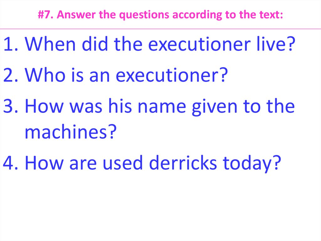 #7. Answer the questions according to the text: